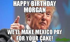 Cake Meme - happy birthday morgan we ll make mexico pay for your cake meme