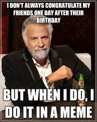 Day After Birthday Meme - i don t always congratulate my friends one day after their birthday