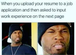 Upload Meme - when you upload your resume to a job application and then asked to