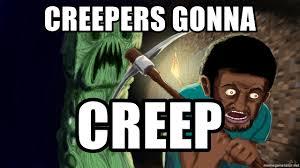 Creeper Meme Generator - creepers gonna creep minecraft creeper meme generator