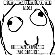 Derp Meme Face - dont pay attention to the face i have a deep dark background derp