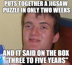 Meme Generator 10 Guy - 10 guy puts together a jigsaw puzzle in only two weeks and it
