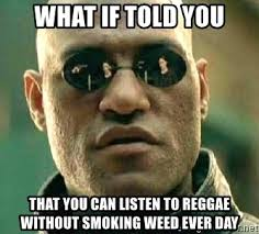 Reggae Meme - what if told you that you can listen to reggae without smoking weed