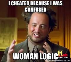 Meme Woman Logic - i cheated because i was confused woman logic ancient aliens meme