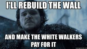 White Walker Meme - i ll rebuild the wall and make the white walkers pay for it game