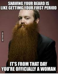 Beard Shaving Meme - shaving your beard is like gettimg your first period it s from