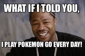 What If I Told You Meme Creator - meme creator what if i told you i play pokemon go every day