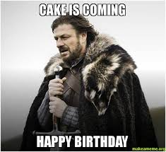 Game Of Thrones Birthday Meme - cake is coming happy birthday mako birthday make a meme