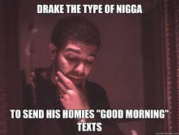 Drake The Type Of Meme - drake the type of nigga to send his homies good morning texts