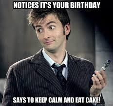 Doctor Who Birthday Meme - says to keep calm and eat cake notices it s your birthday idk