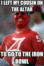 Iron Bowl Memes - i left my cousin on the altar to go to the iron bowl absurd