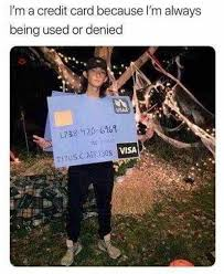 Credit Card Meme - i m a credit card because i m always being used or denied meme xyz