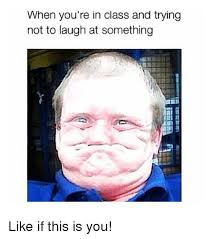 Trying Not To Laugh Meme - when you re in class and trying not to laugh at something like if