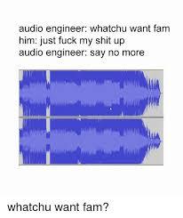 Audio Engineer Meme - audio engineer whatchu want fam him just fuck my shit up audio