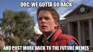 We Have To Go Back Meme - doc we gotta go back and post more back to the future memes