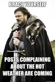 Hot Weather Meme - brace yourself posts complaining about the hot weather are coming