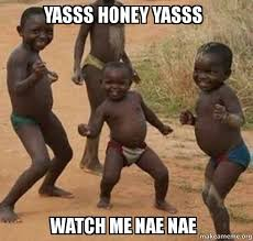 Yasssss Meme - yasss honey yasss watch me nae nae make a meme