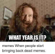 What Year Is It Meme - what year is it memes when people start bringing back dead memes