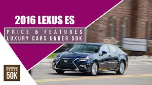 lexus es price 2016 lexus es u2013 price and features luxury cars under 50k youtube