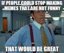 Making Memes - if people could stop making memes that are not funny that would be