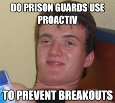 Prison Memes - do prison guards use proactiv to prevent breakouts 10 guy