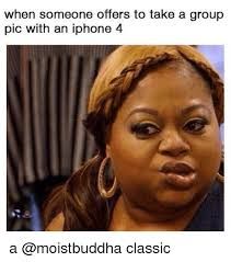 Iphone 4 Meme - when someone offers to take a group pic with an iphone 4 a classic