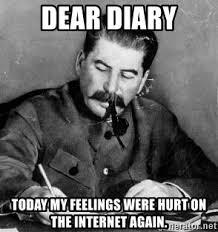 Hurt Feelings Meme - dear diary today my feelings were hurt on the internet again the