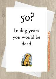 50th birthday cards 50 in dog years you would be dead 50th birthday card