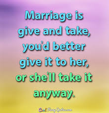 marriage sayings marriage is give and take you d better give it to or she ll