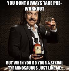 Sexual Tyrannosaurus Meme - you dont always take pre workout but when you do your a sexual