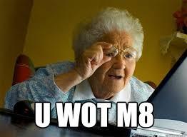 U Wot M8 Meme - u wot m8 grandma finds the internet quickmeme