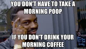 you don t have to take a morning poop if you don t drink your