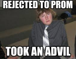 Rejected Meme - rejected to prom took an advil matt miller meme quickmeme