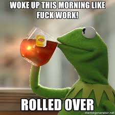 Fuck Work Meme - woke up this morning like fuck work rolled over kermit the frog