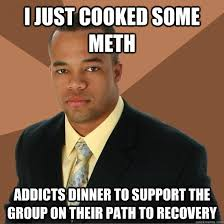 Recovery Memes - i just cooked some meth addicts dinner to support the group on