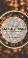 Top Rated Coffee Grinders Best 25 Best Coffee Grinder Ideas Only On Pinterest Barista