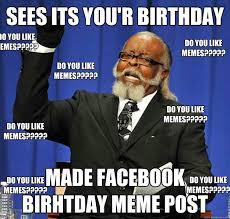 How To Post A Meme On Facebook - sees its you r birthday made facebook birhtday meme post do you