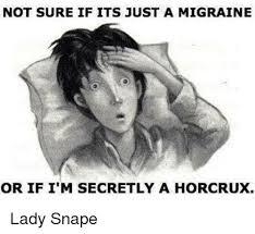 Migraine Meme - not sure if its just a migraine or if i m secretly a horcrux lady