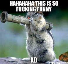 Fucking Funny Memes - hahahaha this is so fucking funny xd meme bazooka squirrel 8828