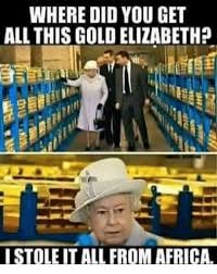 Gold Memes - where did you get all this gold elizabeth istole it all from africa