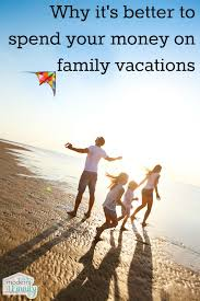 why you should spend money on family vacations your modern family