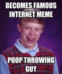 Famous Internet Memes - becomes famous internet meme poop throwing guy bad luck brian
