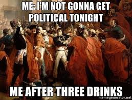 Political Meme Generator - me i m not gonna get political tonight me after three drinks 18
