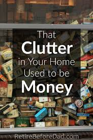 Clutter That Clutter In Your Home Used To Be Money Retire Before Dad
