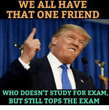 Study Memes - we all have that one friend who doesn t study for exam but still