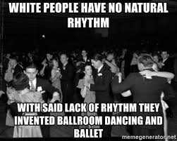 Ballroom Dancing Meme - white people have no natural rhythm with said lack of rhythm they