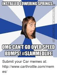 Submit Meme - installedlowering springs omg cant go over speed bumps