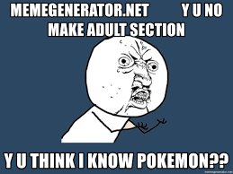 Adult Meme Generator - memegenerator net y u no make adult section y u think i know pokemon