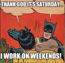 I Work Weekends Meme - meme creator thank god it s saturday i work on weekends meme