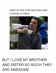 Only Child Meme - when an only child says they want a brother or sister but i love